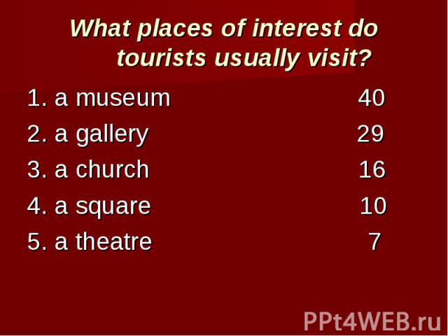 What places of interest do tourists usually visit? 1. a museum 402. a gallery 293. a church 164. a square 105. a theatre 7
