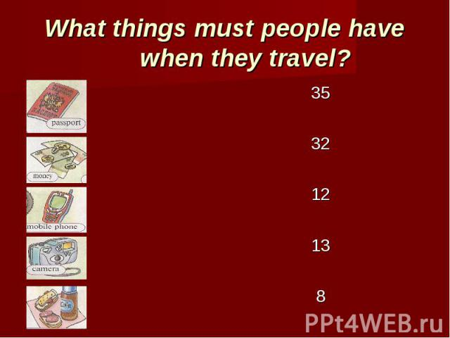 What things must people have when they travel? 35 32 12 13 8