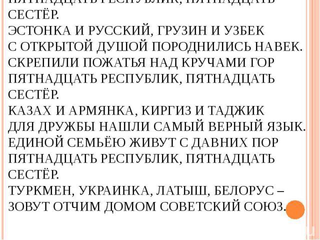 Красивы в убранстве лесов и озёрПятнадцать республик, пятнадцать сестёр.Эстонка и русский, грузин и узбекС открытой душой породнились навек.Скрепили пожатья над кручами горПятнадцать республик, пятнадцать сестёр.Казах и армянка, киргиз и таджикДля д…