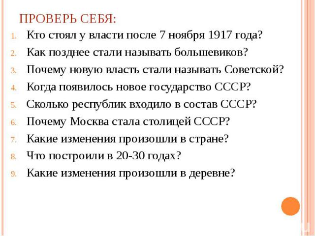 ПРОВЕРЬ СЕБЯ: Кто стоял у власти после 7 ноября 1917 года?Как позднее стали называть большевиков?Почему новую власть стали называть Советской?Когда появилось новое государство СССР?Сколько республик входило в состав СССР?Почему Москва стала столицей…