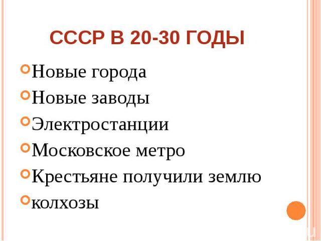 СССР в 20-30 годы Новые городаНовые заводыЭлектростанцииМосковское метроКрестьяне получили землюколхозы