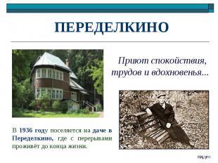 ПЕРЕДЕЛКИНО Приют спокойствия, трудов и вдохновенья...В 1936 году поселяется на