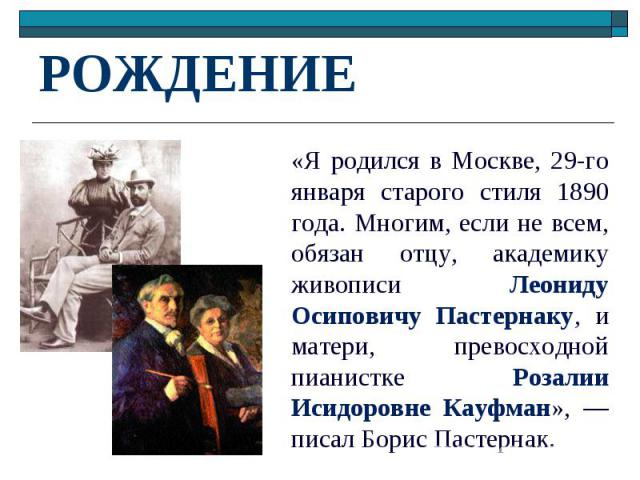 РОЖДЕНИЕ «Я родился в Москве, 29-го января старого стиля 1890 года. Многим, если не всем, обязан отцу, академику живописи Леониду Осиповичу Пастернаку, и матери, превосходной пианистке Розалии Исидоровне Кауфман», — писал Борис Пастернак.