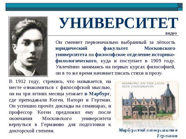 УНИВЕРСИТЕТОн сменяет первоначально выбранный за лёгкость юридический факультет Московского университета на философское отделение историко-филологического, куда и поступает в 1909 году. Увлечённо занимаясь на первых курсах философией, он в то же вре…