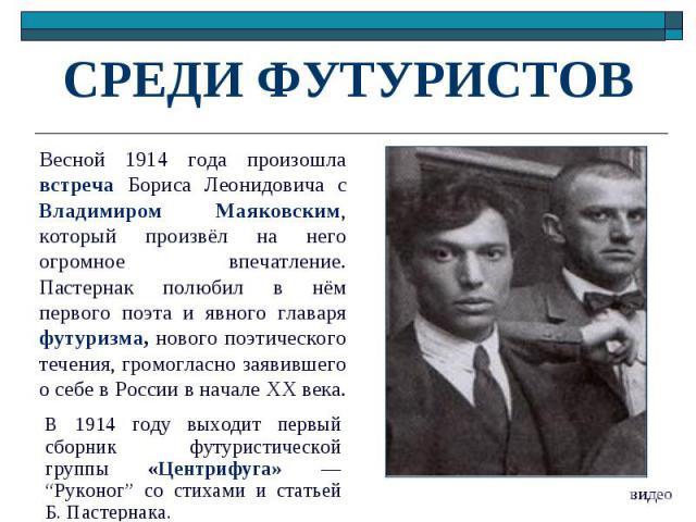 СРЕДИ ФУТУРИСТОВВесной 1914 года произошла встреча Бориса Леонидовича с Владимиром Маяковским, который произвёл на него огромное впечатление. Пастернак полюбил в нём первого поэта и явного главаря футуризма, нового поэтического течения, громогласно …
