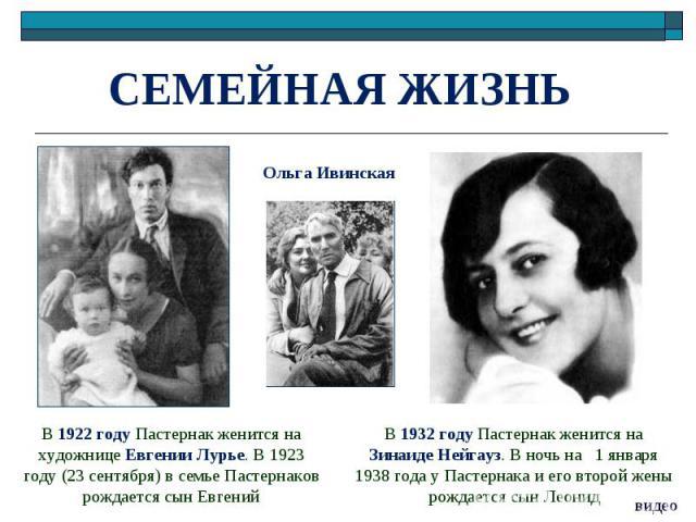 СЕМЕЙНАЯ ЖИЗНЬ В 1922 году Пастернак женится на художнице Евгении Лурье. В 1923 году (23 сентября) в семье Пастернаков рождается сын ЕвгенийВ 1932 году Пастернак женится на ЗинаидеНейгауз. В ночь на 1 января 1938 года у Пастернака и его второй жены…