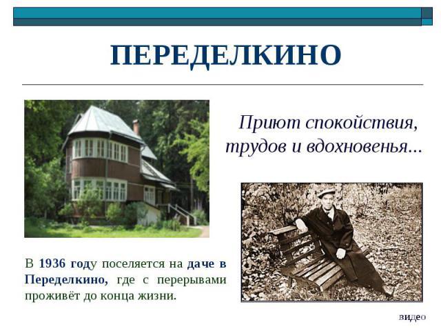 ПЕРЕДЕЛКИНО Приют спокойствия, трудов и вдохновенья...В 1936 году поселяется на даче в Переделкино, где с перерывами проживёт до конца жизни.