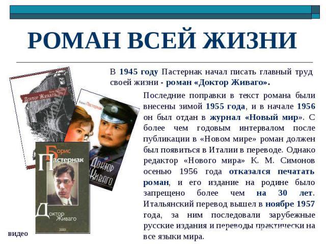 РОМАН ВСЕЙ ЖИЗНИ В 1945 году Пастернак начал писать главный труд своей жизни - роман «Доктор Живаго». Последние поправки в текст романа были внесены зимой 1955 года, и в начале 1956 он был отдан в журнал «Новый мир». С более чем годовым интервалом п…