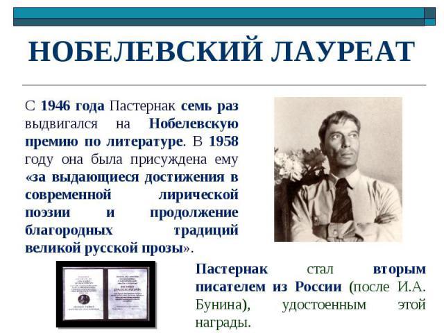 НОБЕЛЕВСКИЙ ЛАУРЕАТ С 1946 года Пастернак семь раз выдвигался на Нобелевскую премию по литературе. В 1958 году она была присуждена ему «за выдающиеся достижения в современной лирической поэзии и продолжение благородных традиций великой русской прозы…