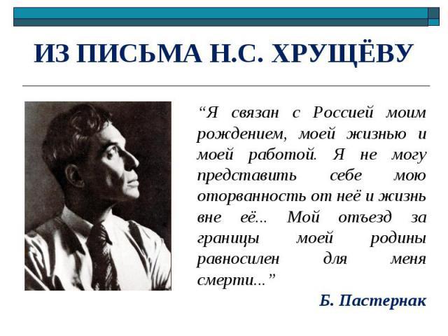 """ИЗ ПИСЬМА Н.С. ХРУЩЁВУ """"Я связан с Россией моим рождением, моей жизнью и моей работой. Я не могу представить себе мою оторванность от неё и жизнь вне её... Мой отъезд за границы моей родины равносилен для меня смерти...""""Б. Пастернак"""