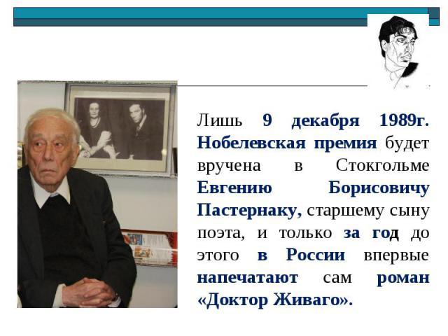 Лишь 9 декабря 1989г. Нобелевская премия будет вручена в Стокгольме Евгению Борисовичу Пастернаку, старшему сыну поэта, и только за год до этого в России впервые напечатают сам роман «Доктор Живаго».