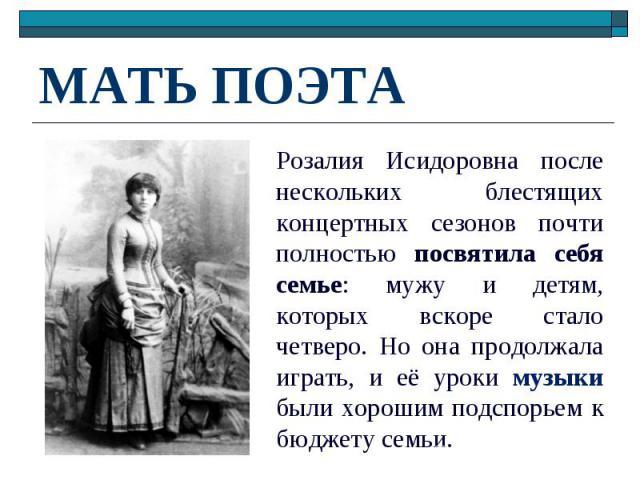 МАТЬ ПОЭТА Розалия Исидоровна после нескольких блестящих концертных сезонов почти полностью посвятила себя семье: мужу и детям, которых вскоре стало четверо. Но она продолжала играть, и её уроки музыки были хорошим подспорьем к бюджету семьи.