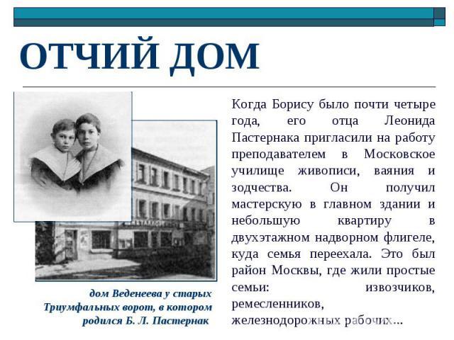 ОТЧИЙ ДОМ Когда Борису было почти четыре года, его отца Леонида Пастернака пригласили на работу преподавателем в Московское училище живописи, ваяния и зодчества. Он получил мастерскую в главном здании и небольшую квартиру в двухэтажном надворном фли…