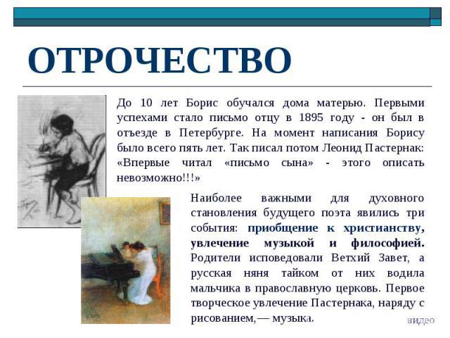 ОТРОЧЕСТВО До 10 лет Борис обучался дома матерью. Первыми успехами стало письмо отцу в 1895 году - он был в отъезде в Петербурге. На момент написания Борису было всего пять лет. Так писал потом Леонид Пастернак: «Впервые читал «письмо сына» - этого …