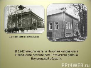 В 1942 умерла мать, и Николая направили в Никольский детский дом Тотемского райо