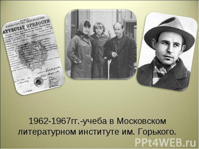 1962-1967гг.-учеба в Московском литературном институте им. Горького.
