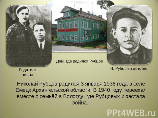 Николай Рубцов родился 3 января 1936 года в селе Емецк Архангельской области. В 1940 году переехал вместе с семьёй в Вологду, где Рубцовых и застала война.