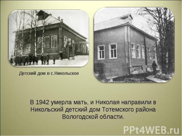 В 1942 умерла мать, и Николая направили в Никольский детский дом Тотемского района Вологодской области.