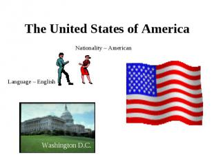 The United States of America Nationality – American Language – English