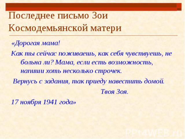 Последнее письмо Зои Космодемьянской матери «Дорогая мама!Как ты сейчас поживаешь, как себя чувствуешь, не больна ли? Мама, если есть возможность, напиши хоть несколько строчек. Вернусь с задания, так приеду навестить домой. Твоя Зоя.17 ноября 1941 года»