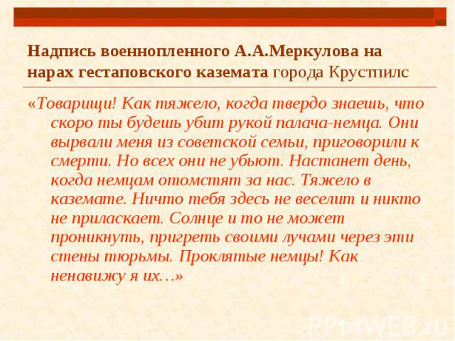 Надпись военнопленного А.А.Меркулова на нарах гестаповского каземата города Крустпилс «Товарищи! Как тяжело, когда твердо знаешь, что скоро ты будешь убит рукой палача-немца. Они вырвали меня из советской семьи, приговорили к смерти. Но всех они не …