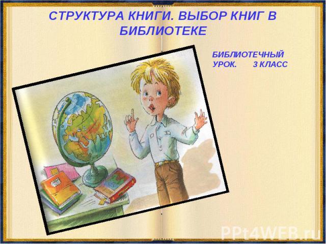 СТРУКТУРА КНИГИ. ВЫБОР КНИГ В БИБЛИОТЕКЕ БИБЛИОТЕЧНЫЙ УРОК. 3 КЛАСС
