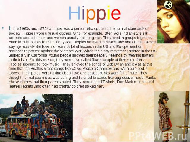 Hippie In the 1960s and 1970s a hippie was a person who opposed the normal standards of society. Hippies wore unusual clothes. Girls, for example, often wore Indian-style silk dresses and both men and women usually had long hair. They lived in group…