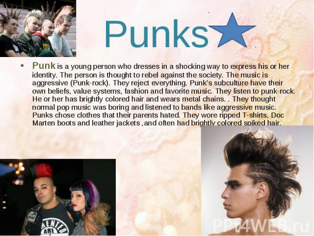 Punks Punk is a young person who dresses in a shocking way to express his or her identity. The person is thought to rebel against the society. The music is aggressive (Punk-rock). They reject everything. Punk's subculture have their own beliefs, val…