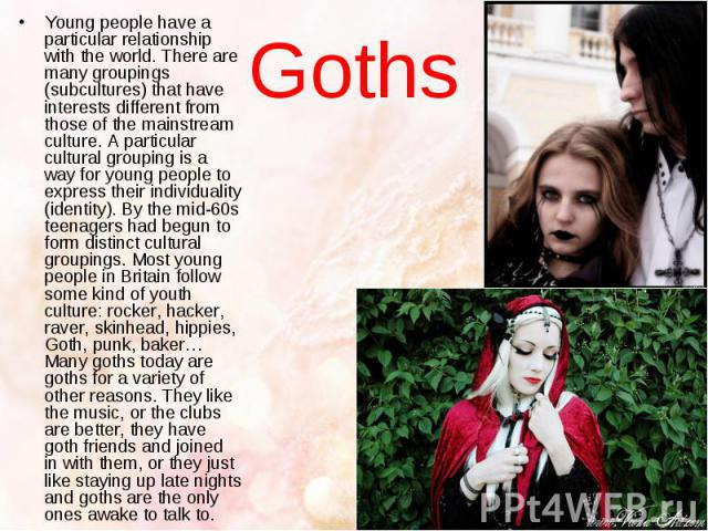 Goths Young people have a particular relationship with the world. There are many groupings (subcultures) that have interests different from those of the mainstream culture. A particular cultural grouping is a way for young people to express their in…