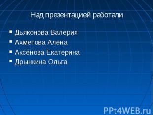 Над презентацией работали Дьяконова ВалерияАхметова АленаАксёнова ЕкатеринаДрынк