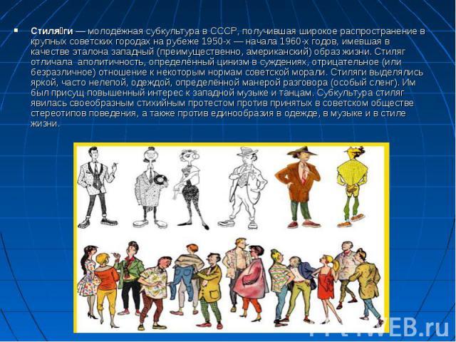 Стиляги — молодёжная субкультура в СССР, получившая широкое распространение в крупных советских городах на рубеже 1950-х — начала 1960-х годов, имевшая в качестве эталона западный (преимущественно, американский) образ жизни. Стиляг отличала аполитич…