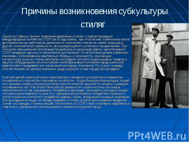 Причины возникновения субкультуры стиляг Одной из главных причин появления движения «стиляг» стала активизация международных контактов СССР как в годы войны, так и после неё. Увеличение числа дипломатических работников увеличило и количество членов …