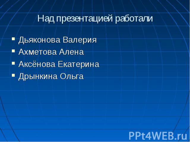 Над презентацией работали Дьяконова ВалерияАхметова АленаАксёнова ЕкатеринаДрынкина Ольга