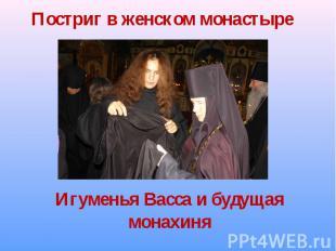 Постриг в женском монастыре Игуменья Васса и будущая монахиня