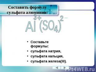 Составить формулу сульфата алюминия: Составьте формулы: сульфата натрия, сульфат