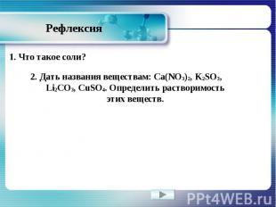 Рефлексия 1. Что такое соли? 2. Дать названия веществам: Ca(NO3)2, K2SO3, Li2CO3