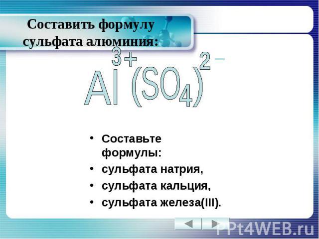 Составить формулу сульфата алюминия: Составьте формулы: сульфата натрия, сульфата кальция, сульфата железа(III).
