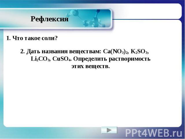 Рефлексия 1. Что такое соли? 2. Дать названия веществам: Ca(NO3)2, K2SO3, Li2CO3, CuSO4. Определить растворимость этих веществ.