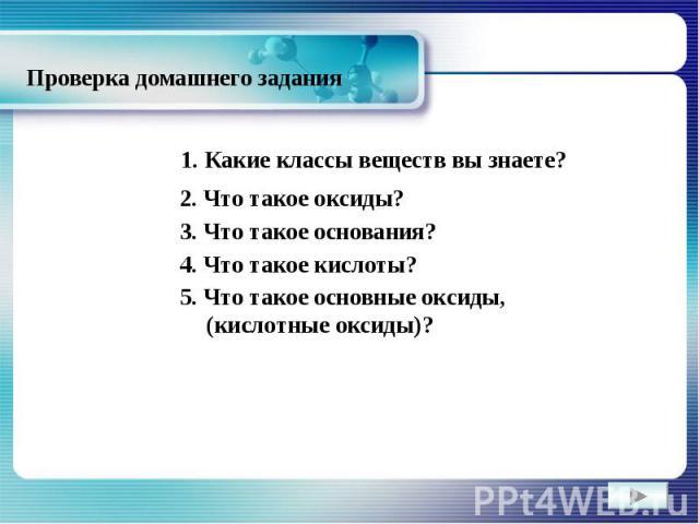 Проверка домашнего задания 1. Какие классы веществ вы знаете?2. Что такое оксиды?3. Что такое основания?4. Что такое кислоты?5. Что такое основные оксиды, (кислотные оксиды)?