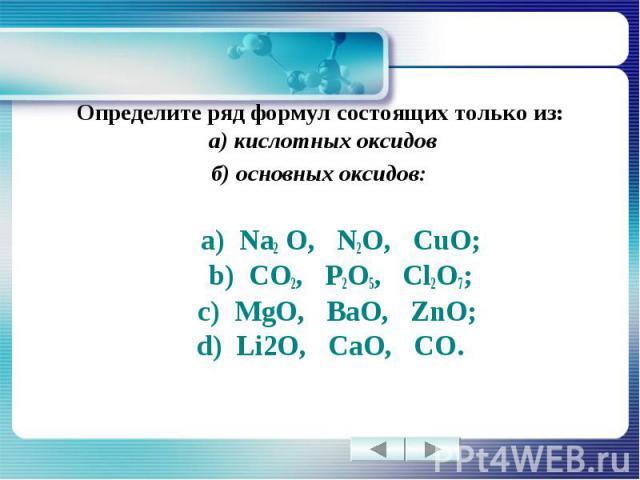 Определите ряд формул состоящих только из: а) кислотных оксидовб) основных оксидов: а) Na2 O, N2O, CuO; b) CO2, P2O5, Cl2O7; c) MgO, BaO, ZnO; d) Li2O, CaO, CO.