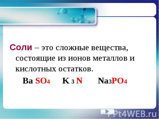 Соли – это сложные вещества, состоящие из ионов металлов и кислотных остатков. Ba SO4 K 3 N Na3PO4