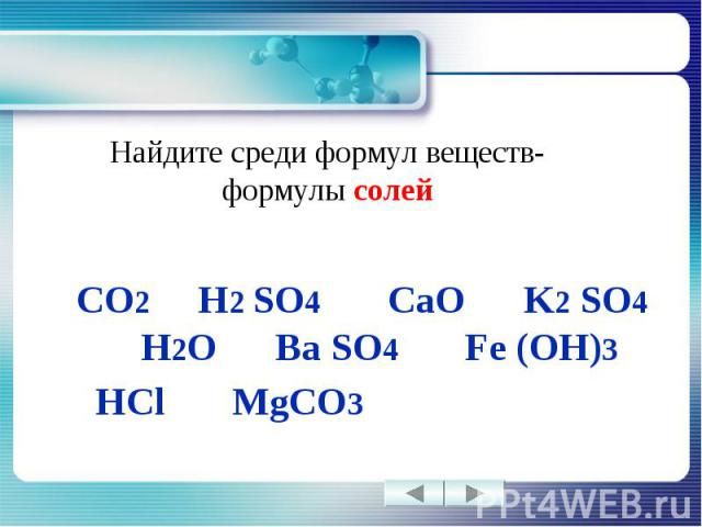 Найдите среди формул веществ-формулы солей CO2 H2 SO4 CaO K2 SO4 H2O Ba SO4 Fe (OH)3 HCl MgCO3