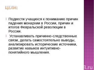 Цели: Подвести учащихся к пониманию причин падения монархии в России, причин и и