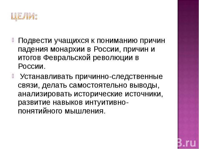Цели: Подвести учащихся к пониманию причин падения монархии в России, причин и итогов Февральской революции в России. Устанавливать причинно-следственные связи, делать самостоятельно выводы, анализировать исторические источники, развитие навыков инт…
