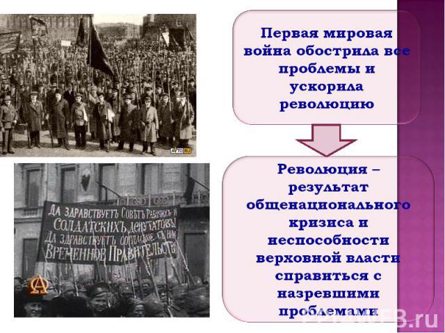 Первая мировая война обострила все проблемы и ускорила революцию Революция – результат общенационального кризиса и неспособности верховной власти справиться с назревшими проблемами
