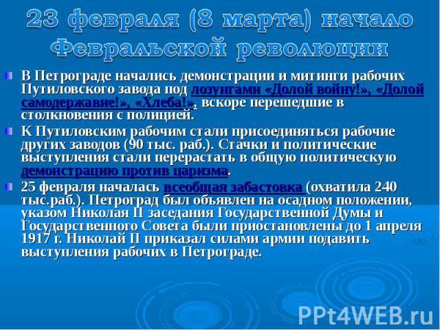 23 февраля (8 марта) начало Февральской революции В Петрограде начались демонстрации и митинги рабочих Путиловского завода под лозунгами «Долой войну!», «Долой самодержавие!», «Хлеба!», вскоре перешедшие в столкновения с полицией.К Путиловским рабоч…