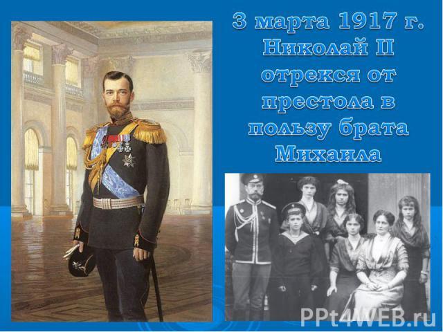 3 марта 1917 г. Николай II отрекся от престола в пользу брата Михаила