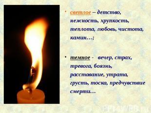 светлое – детство, нежность, хрупкость, теплота, любовь, чистота, камин…;темное