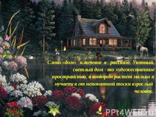 Слово «дом» ключевое в рассказе. Уютный, светлый дом - то художественное простра