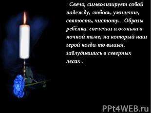 Свеча, символизирует собой надежду, любовь, умиление, святость, чистоту. Образы